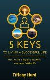 5 Keys to Living a Successful Life: How to Live a Happier, Healthier, and More Fulfilled Life! (Holistic,How to Change Your Life, Personal Action Plan, ... and Professional Development Plan,) - 5 Keys to Living a Successful Life: How to Live a Happier, Healthier, and More Fulfilled Life! (Holistic,How to Change Your Life, Personal Action Plan, … and Professional Development Plan,)   Are you ready for a change? In this book you are going to discover the five keys to livi