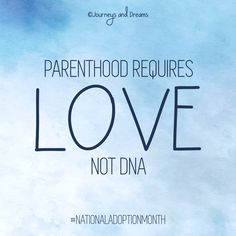 Parenthood Requires LOVE not DNA . National Adoption Month . National Adoption Day . Adoption . Foster Care . Gotcha Day . Adoption Day