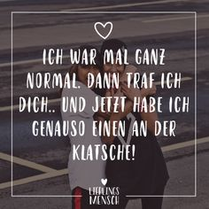 Visual Statements Ich war mal ganz normal Dann traf ich dich Und jetzt Visual statements I used to be normal Then I met you And now Bff Quotes, Sarcastic Quotes, Couple Quotes, Friendship Quotes, Motivational Quotes, Funny Quotes, Big Family Quotes, Disney Family Quotes, Beautiful Family Quotes