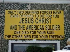 Only two defining forces have ever offered to die for you:  Jesus Christ and the Soldier.   One died for your soul; the other for your freedom.