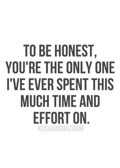 To be honest, you're the only one I've ever spent this much time and effort on. #quotes #love #lovequotes
