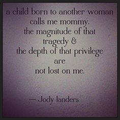a child born to another woman calls me mommy. the magnitude of that tragedy & the depth of that privilege are not lost on me.
