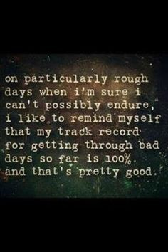 On particularly rough days when we're sure we can't possibly endure, we remind ourselves that our track record for getting through bad days so far is 100% and that's pretty good.