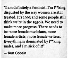 Kurt Cobain- Looking for quotes for my Nirvana and Feminism case study. The Words, Kurt Corbain, Nirvana Kurt Cobain, Kurt Cobain Quotes, Intersectional Feminism, Women Rights, Faith In Humanity, Equality, Thoughts