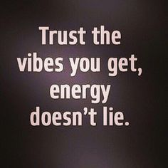 Always listen to the energy or vibes you get ...