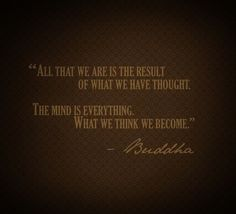 """All that we are is the result of what we have thought. The mind is everything. What we think we become."" -Buddha"