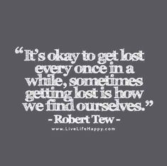 It's okay to get lost every once in a while, sometimes getting lost is how we find ourselves. - Robert Tew