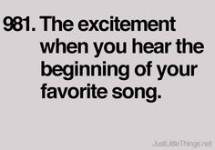 The excitement when you hear the beginning of your favorite song.