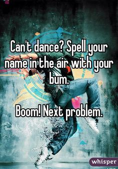 """""""Can't dance? Spell your name in the air with your bum.  Boom! Next problem."""""""