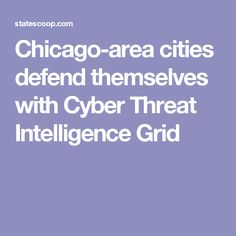 Chicago-area cities defend themselves with Cyber Threat Intelligence Grid