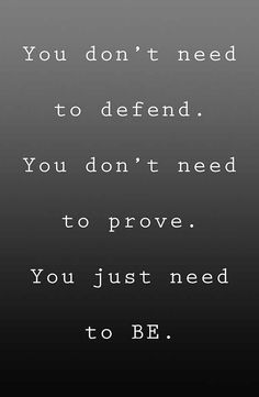 I don't need to defend or prove. I will just be. Closed-minded people will always be just that, closed-minded, only see and hear what they want to see and hear, will never change, will never let the past go, and always blame others. It's NEVER them!