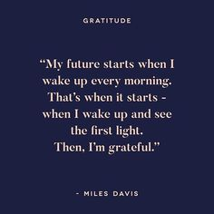 My future starts when I wake up every morning. That's when it starts - when I wake up and see the first light. Then, I'm grateful. - Miles Davis
