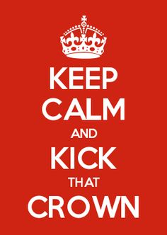 KEEP CALM AND KICK THAT CROWN