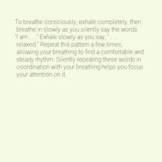 """To breathe consciously, exhale completely, then breathe in slowly as you silently say the words """"I am . . ."""" Exhale slowly as you say, """" . . . relaxed."""" Repeat this pattern a few times, allowing your breathing to find a comfortable and steady rhythm. Silently repeating these words in coordination with your breathing helps you focus your attention on it."""