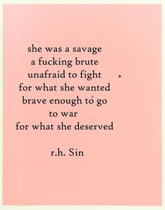 """She was a savage, a fucking brute, unafraid to fight for what she wanted, brave enough to go to war for what she deserved."" - r.h. Sin"