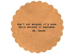 don't cry because it's over.  smile because it happened - Dr. Seuss