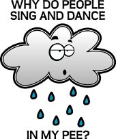 Why Do People Sing And Dance In My Pee Rain Cloud Funny Shirt