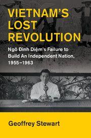 Vietnam's Lost Revolution: Ngo Dinh Diem's Failure to Build an Independent Nation, 1955-1963 (Cambridge University Press, 2017) by Geoffrey C. Stewart (University of Western Ontario)