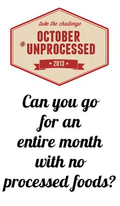 The October Unprocessed 2013 Challenge:  Can you go for an entire month without eating any processed food? (This challenge is not just for vegetarians and vegans, but anyone who has eaten vegan junk food knows that plant-strong, meaning unprocessed, is not synonymous with vegan).
