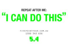 "Repeat after me ""I CAN DO THIS"""