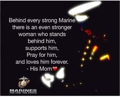 Behind every strong Marine  there is an even stronger woman who stands behind him, supports him, Pray for him, and loves him forever.  - His Mom❤️