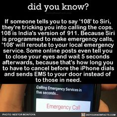 did-you-kno:    If someone tells you to say '108' to Siri,  they're tricking you into calling the cops.  108 is India's version of 911. Because Siri  is programmed to make emergency calls,  '108' will reroute to your local emergency  service. Some online posts even tell you  to close your eyes and wait 5 seconds  afterwards, because that's how long you  to have to cancel before the iPhone dials and sends EMS to your door instead of  to those in need.  Source Source 2 Source 3
