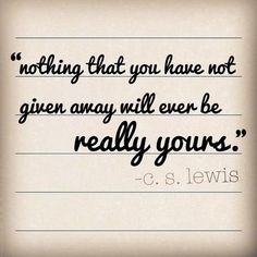 """Nothing that you have not given away will ever be really yours."" ~ C.S. Lewis"