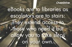 eBooks are to libraries as escalators are to stairs: They extend access to those who need it but allow you to take steps on your own.