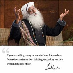 Every moment of your life can be a fantastic experience.  ~ Sadhguru