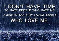 I don't have time to hate people who hate me cause I'm too busy loving people who love me