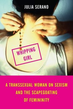 Whipping Girl: A Transsexual Woman on Sexism and the Scapegoating of Femininity. This is a really excellent book for all feminists to read. It connects prejudice toward trans women with the attitude that femininity in general is inferior to masculinity.