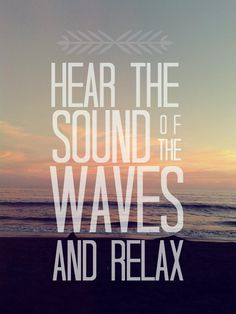 Hear the sounds of the waves.