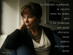 """""""La felicidad es jabonosa, se escurre entre los dedos, pero a los problemas uno puede aferrarse, tienen asidero, son ásperos, duros."""" El Cuaderno de Maya - Isabel Allende"""