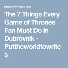The 7 Things Every Game of Thrones Fan Must Do In Dubrovnik - Puttheworldtowrites