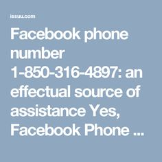 Facebook phone number 1-850-316-4897: an effectual source of assistance Yes, Facebook Phone Number is an effectual source of assistance which is being used by the millions of the Facebook users on a monthly basis. Next time, when the real-time Facebook glitches or hurdle come across you then try to make use of your telephone and number 1-850-316-4897 so as to get consulted with the experts over the phone. This is how the Facebook users can employ the most-suited client service in a best…