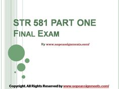 Want to be a straight 'A' student? Join us and experience it by yourself. UopeAssignments.com provide STR 581 Capstone Final Examination Part One UOP Help and Entire Course question with answers. LAW, Finance, Economics and Accounting Homework Help, University of Phoenix Final Exam Study Guide, UOP Homework Help etc. Complete A grade tutorials.