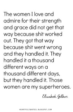 The women I love and admire for their strength and grace did not get that way because shit worked out. They got that way because shit went wrong and they handled it.