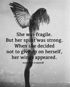 She was fragile. But her spirit was strong. When she decided not to give up on herself, her wings appeared. quotes quotes about love quotes for teens quotes god quotes motivation Spiritual Quotes, Wisdom Quotes, True Quotes, Great Quotes, Quotes To Live By, Positive Quotes, Motivational Quotes, Inspirational Quotes, Peace Quotes