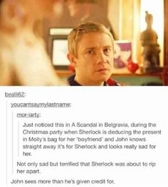 I saw this the first I time I watched it. It also once again proves that Sherlock is head, but John has the heart. <-this part made me actually mad at Sherlock. I felt so bad for Molly...but then when Sherlock apologized my heart melted, because that's something he never does, which means he must be really sorry.