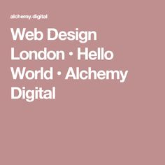 Web Design London • Hello World • Alchemy Digital