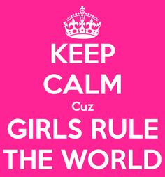 KEEP CALM Cuz GIRLS RULE THE WORLD - KEEP CALM AND CARRY ON Image Generator - brought to you by the Ministry of Information