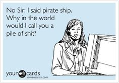 Pirate Ship!!!! Ha!! I get stuff like this all the time at work. And my name is mostly Sharon or Erin lol