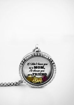 If I didn't have you as a Mom, I would choose you as a friend! Lockets of Love. Exclusive messages of love and friendship in a keepsake charm locket for Mom.
