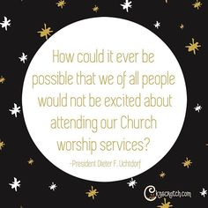 I loved President Uchtdorf's talk this past General Conference. When church is not something we are looking forward to, it's not church that is the problem.