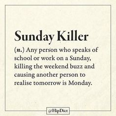 Sunday Killer (n.) Any person who speaks of school or work on a Sunday, killing the weekend buzz and causing another person to realise tomorrow is Monday. Sunday Quotes Funny, Happy Quotes, Funny Quotes, Funny Memes, Hilarious, Funny Sunday, Sunday Humor, Qoutes, Funny Definition