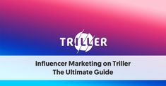Influencer Marketing on Triller: The Ultimate Guide