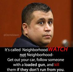 He broke every neighborhood watch rule.  He did not work in teams.  He did not wear identifying clothes.  He carried a weapon, he stalked his prey, and then took the law in his own hands.  He's guilty of murder.