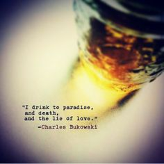 I drink to paradise, and death, and the lie of love.