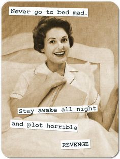 Never go to bed mad. Stay awake all night and plot horrible REVENGE.