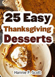 25 Easy Thanksgiving Dessert Recipes: Delicious Thanksgiving Dessert Recipe Cookbook (Simple and Easy Thanksgiving Recipes) by Hannie P. Scott http://www.amazon.com/dp/B00OL13EFW/ref=cm_sw_r_pi_dp_q9nvwb1C8CVGE